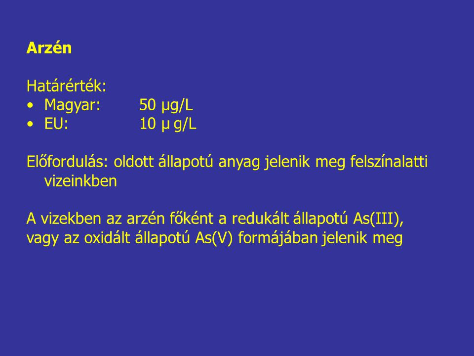 Arzén Határérték: Magyar:50 μg/L EU:10 μ g/L Előfordulás: oldott állapotú anyag jelenik meg felszínalatti vizeinkben A vizekben az arzén főként a redu