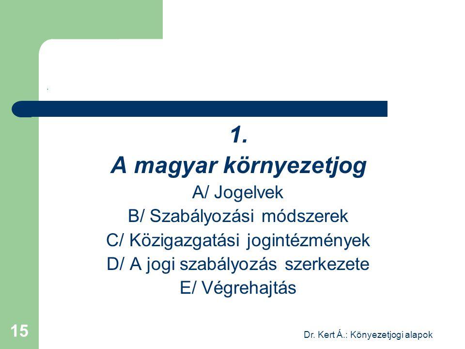 Dr. Kert Á.: Könyezetjogi alapok 15. 1. A magyar környezetjog A/ Jogelvek B/ Szabályozási módszerek C/ Közigazgatási jogintézmények D/ A jogi szabályo