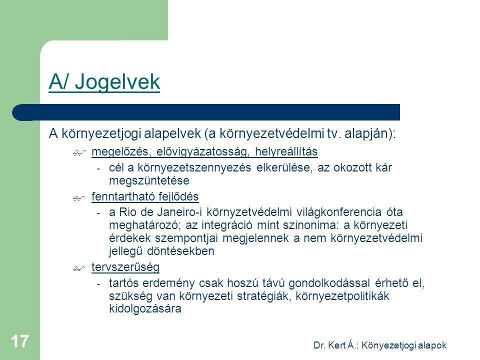 Dr. Kert Á.: Könyezetjogi alapok 17 A/ Jogelvek A környezetjogi alapelvek (a környezetvédelmi tv. alapján):  megelőzés, elővigyázatosság, helyreállít