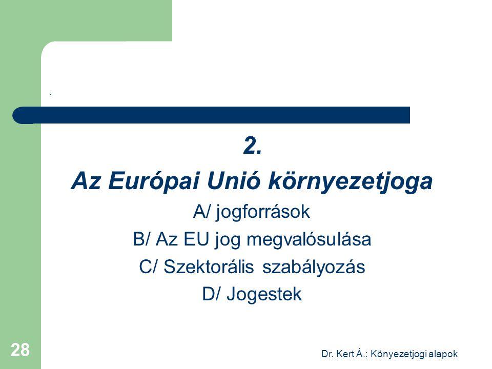Dr. Kert Á.: Könyezetjogi alapok 28. 2. Az Európai Unió környezetjoga A/ jogforrások B/ Az EU jog megvalósulása C/ Szektorális szabályozás D/ Jogestek