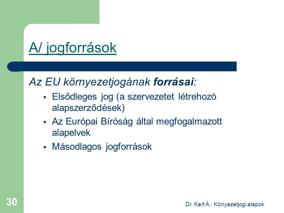 Dr. Kert Á.: Könyezetjogi alapok 30 A/ jogforrások Az EU környezetjogának forrásai:  Elsődleges jog (a szervezetet létrehozó alapszerződések)  Az Eu