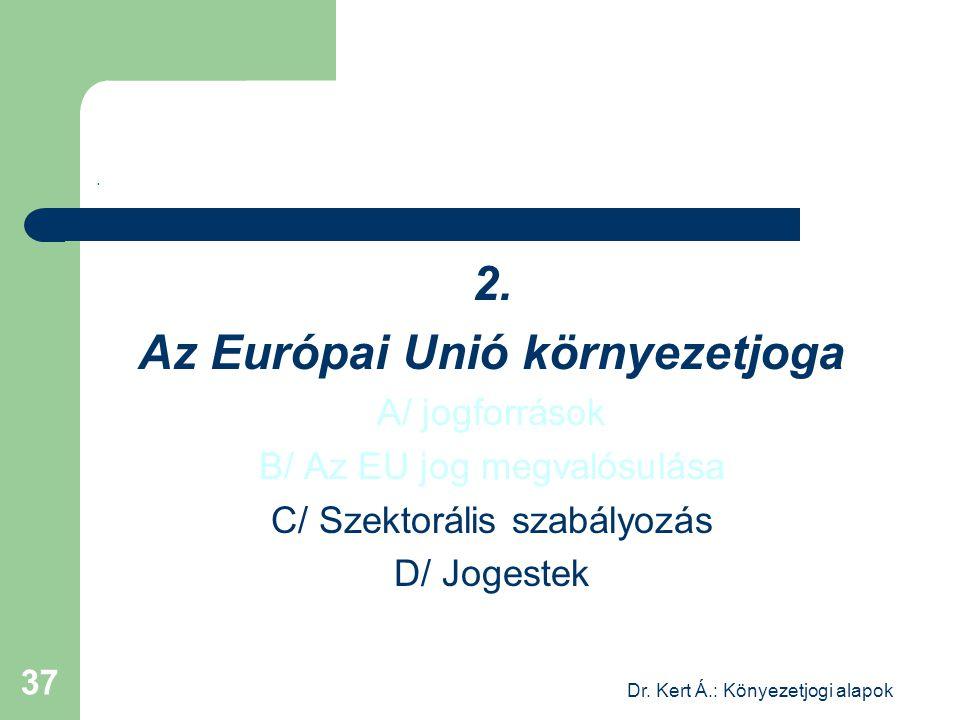 Dr. Kert Á.: Könyezetjogi alapok 37. 2. Az Európai Unió környezetjoga A/ jogforrások B/ Az EU jog megvalósulása C/ Szektorális szabályozás D/ Jogestek