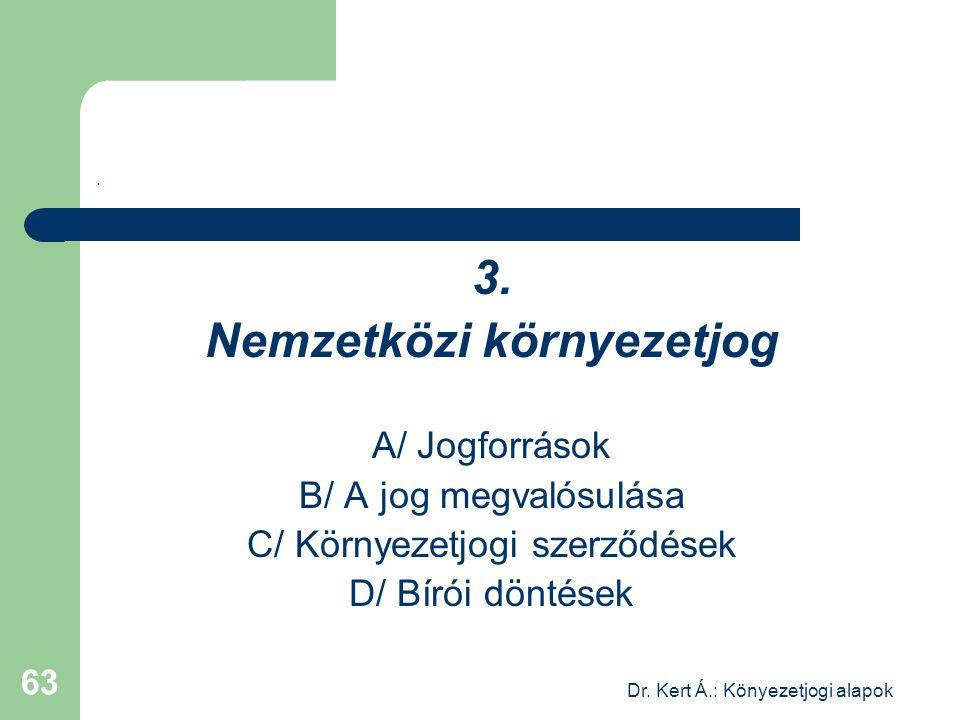 Dr. Kert Á.: Könyezetjogi alapok 63. 3. Nemzetközi környezetjog A/ Jogforrások B/ A jog megvalósulása C/ Környezetjogi szerződések D/ Bírói döntések