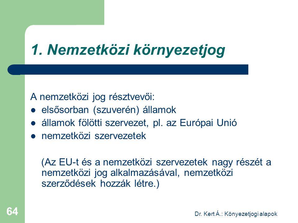 Dr. Kert Á.: Könyezetjogi alapok 64 1. Nemzetközi környezetjog A nemzetközi jog résztvevői: elsősorban (szuverén) államok államok fölötti szervezet, p
