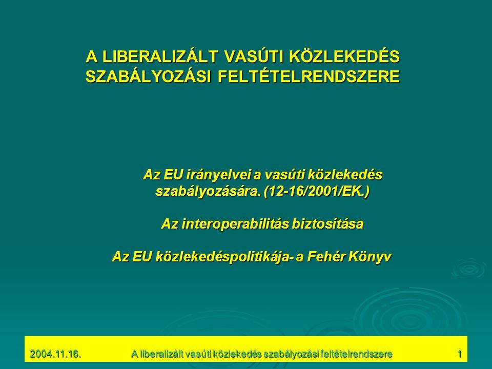 """2004.11.16.A liberalizált vasúti közlekedés szabályozási feltételrendszere12 Vasúti közlekedés Cél: a vasúti közlekedés revitalizálása egy telejesitméy- és versenyképes, biztonságos integrált vasúti rendszer létrehozásával, amely alkalmas a belső piac árufuvarozási igényeit kielégíteni Eszközök: az EU Bizottság """"II."""
