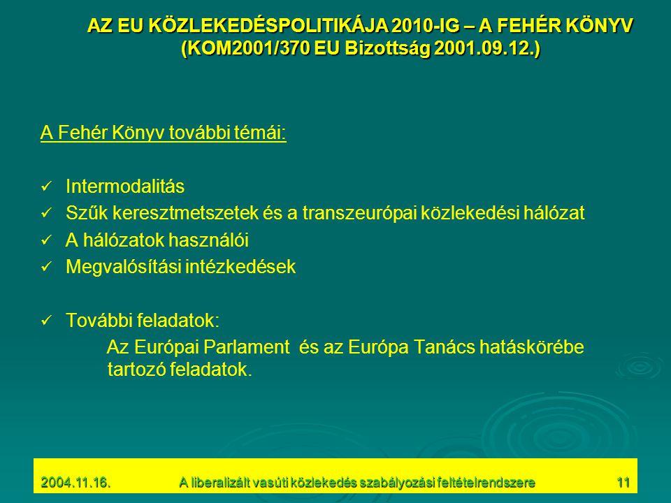 2004.11.16.A liberalizált vasúti közlekedés szabályozási feltételrendszere11 A Fehér Könyv további témái: Intermodalitás Szűk keresztmetszetek és a transzeurópai közlekedési hálózat A hálózatok használói Megvalósítási intézkedések További feladatok: Az Európai Parlament és az Európa Tanács hatáskörébe tartozó feladatok.