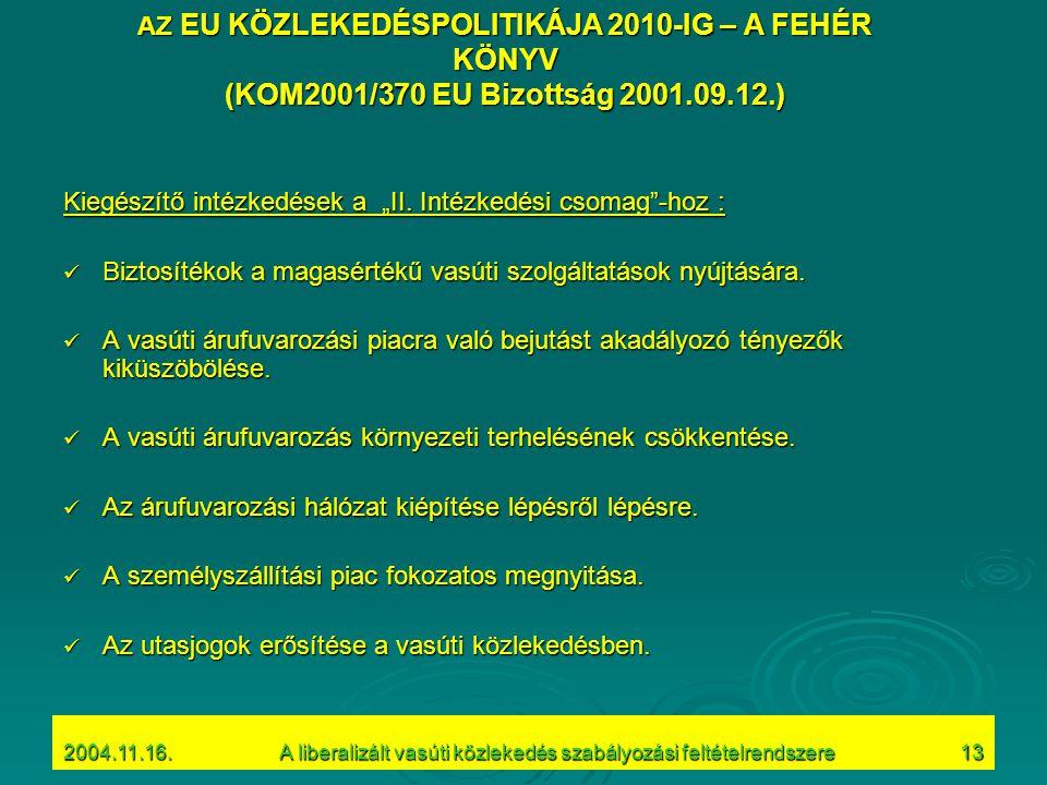 """2004.11.16.A liberalizált vasúti közlekedés szabályozási feltételrendszere13 AZ EU KÖZLEKEDÉSPOLITIKÁJA 2010-IG – A FEHÉR KÖNYV (KOM2001/370 EU Bizottság 2001.09.12.) Kiegészítő intézkedések a """"II."""