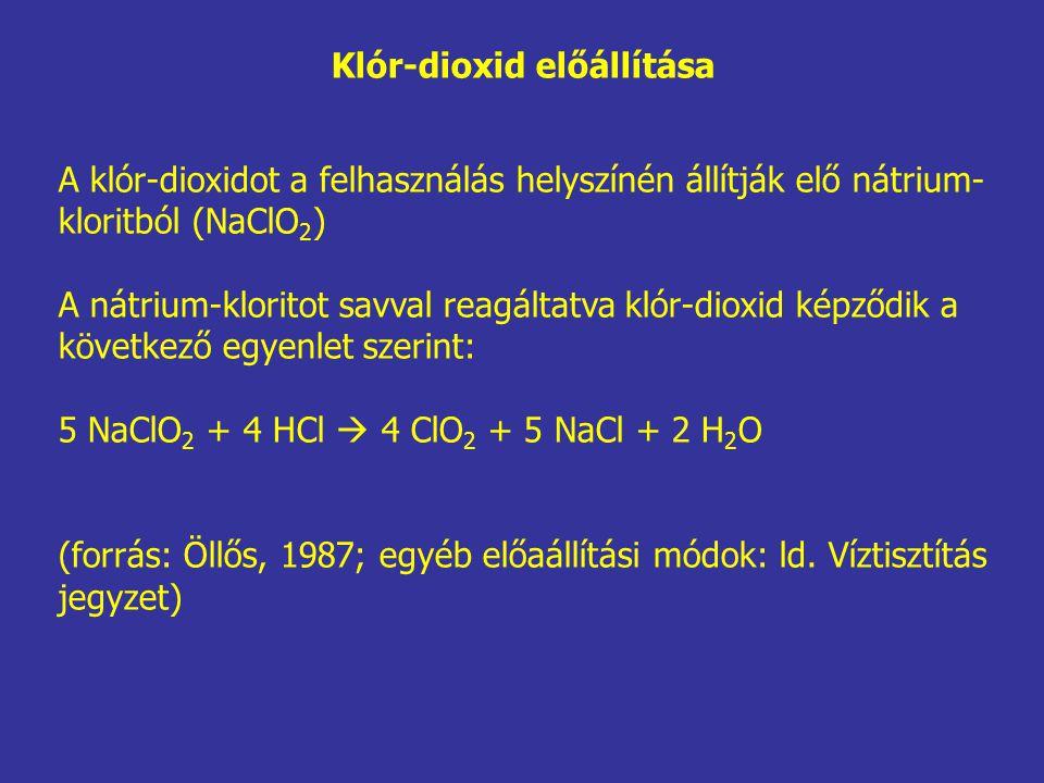 Klór-dioxid előállítása A klór-dioxidot a felhasználás helyszínén állítják elő nátrium- kloritból (NaClO 2 ) A nátrium-kloritot savval reagáltatva klór-dioxid képződik a következő egyenlet szerint: 5 NaClO 2 + 4 HCl  4 ClO 2 + 5 NaCl + 2 H 2 O (forrás: Öllős, 1987; egyéb előaállítási módok: ld.