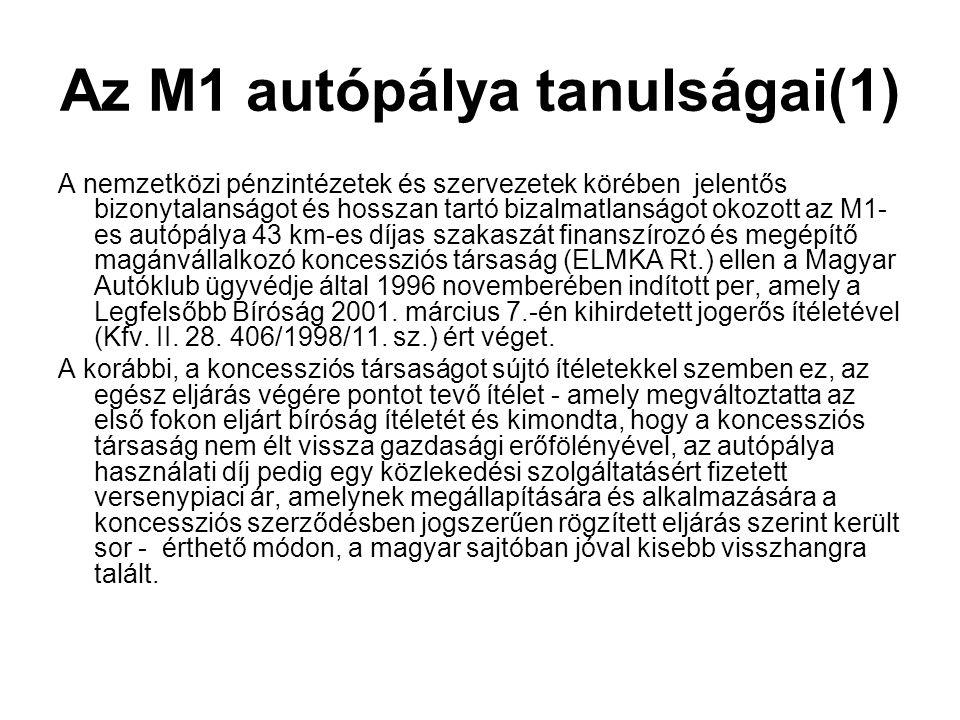 Az M1 autópálya tanulságai(1) A nemzetközi pénzintézetek és szervezetek körében jelentős bizonytalanságot és hosszan tartó bizalmatlanságot okozott az M1- es autópálya 43 km-es díjas szakaszát finanszírozó és megépítő magánvállalkozó koncessziós társaság (ELMKA Rt.) ellen a Magyar Autóklub ügyvédje által 1996 novemberében indított per, amely a Legfelsőbb Bíróság 2001.
