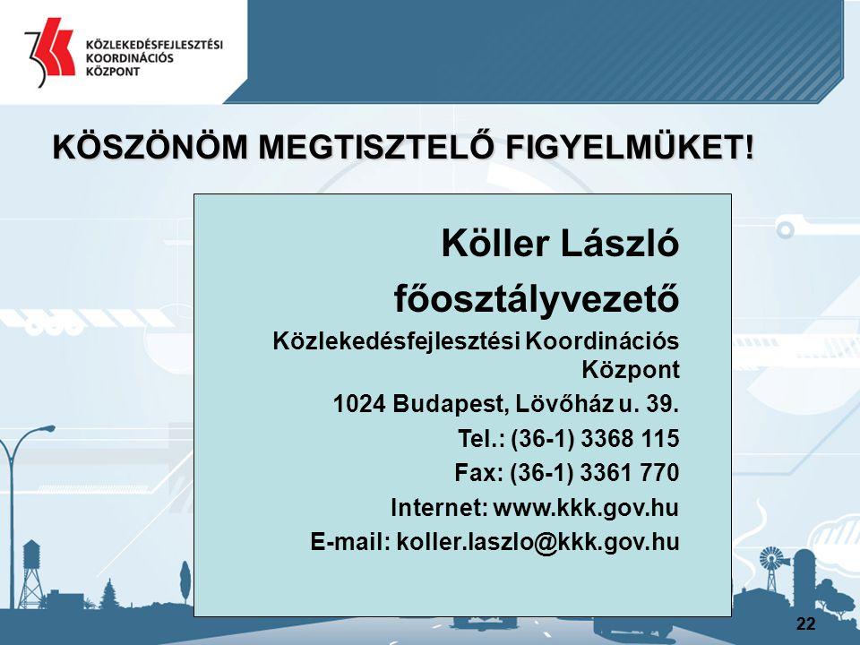 22 KÖSZÖNÖM MEGTISZTELŐ FIGYELMÜKET! Köller László főosztályvezető Közlekedésfejlesztési Koordinációs Központ 1024 Budapest, Lövőház u. 39. Tel.: (36-