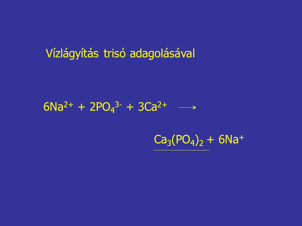 6Na 2+ + 2PO 4 3- + 3Ca 2+ Ca 3 (PO 4 ) 2 + 6Na + Vízlágyítás trisó adagolásával