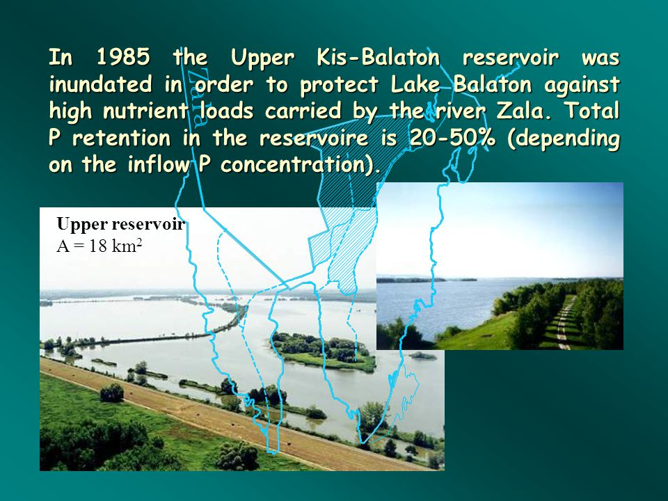 Upper reservoir A = 18 km 2 In 1985 the Upper Kis-Balaton reservoir was inundated in order to protect Lake Balaton against high nutrient loads carried by the river Zala.