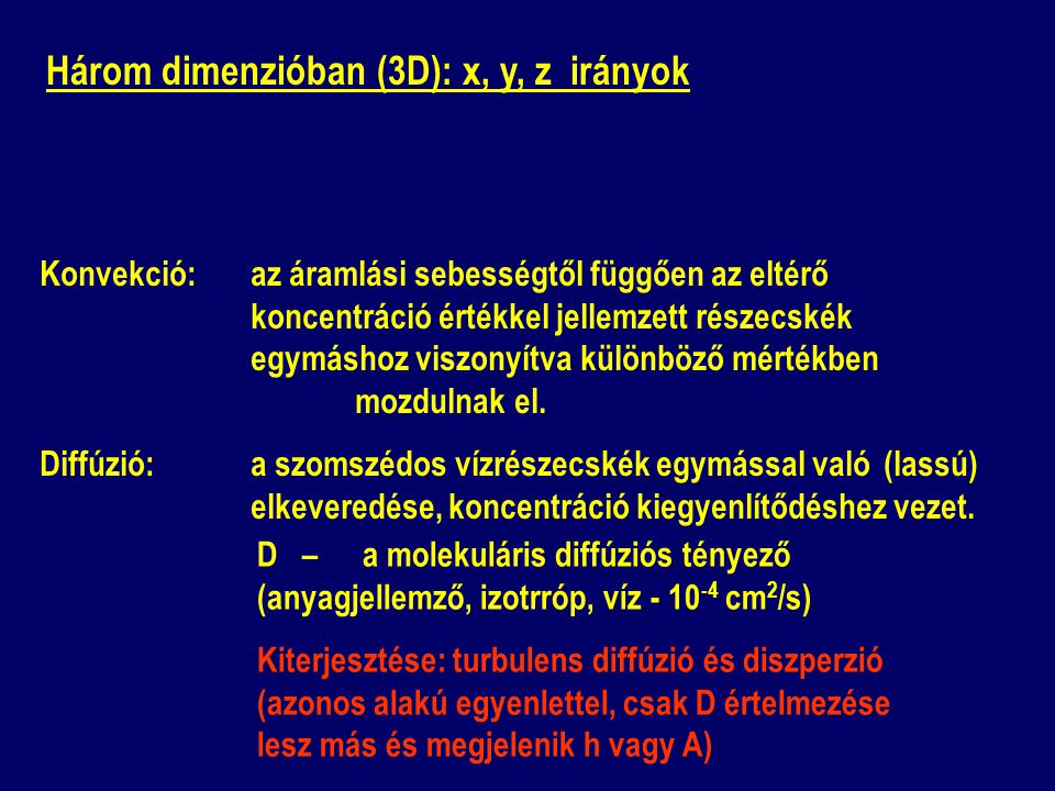 Három dimenzióban (3D): x, y, z irányok D – a molekuláris diffúziós tényező (anyagjellemző, izotrróp, víz - 10 -4 cm 2 /s) Kiterjesztése: turbulens diffúzió és diszperzió (azonos alakú egyenlettel, csak D értelmezése lesz más és megjelenik h vagy A) Konvekció: az áramlási sebességtől függően az eltérő koncentráció értékkel jellemzett részecskék egymáshoz viszonyítva különböző mértékben mozdulnak el.