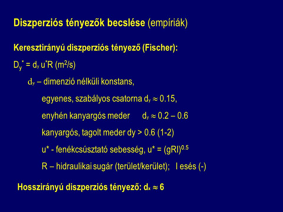 Diszperziós tényezők becslése (empíriák) Keresztirányú diszperziós tényező (Fischer): D y * = d y u * R (m 2 /s) d y – dimenzió nélküli konstans, egye