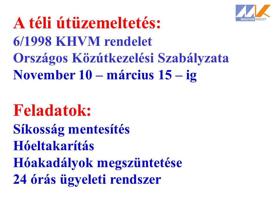 A téli útüzemeltetés: 6/1998 KHVM rendelet Országos Közútkezelési Szabályzata November 10 – március 15 – ig Feladatok: Síkosság mentesítés Hóeltakarít