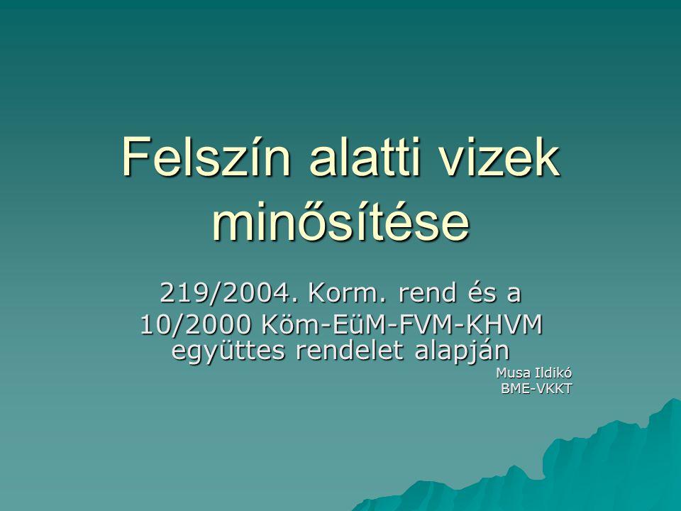 Felszín alatti vizek minősítése 219/2004. Korm. rend és a 10/2000 Köm-EüM-FVM-KHVM együttes rendelet alapján Musa Ildikó BME-VKKT