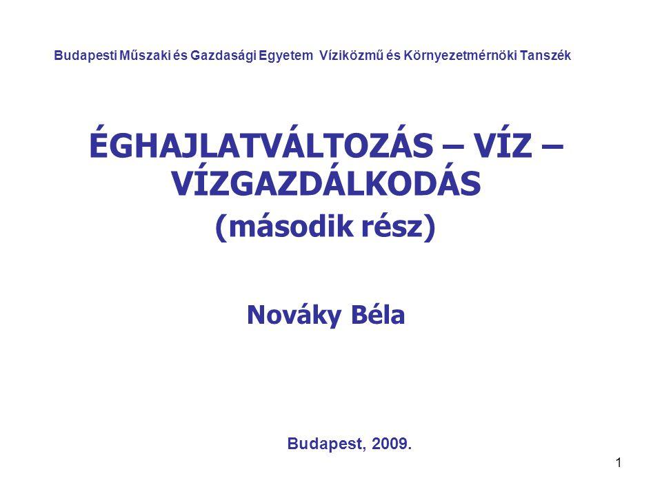 1 Budapesti Műszaki és Gazdasági Egyetem Víziközmű és Környezetmérnöki Tanszék ÉGHAJLATVÁLTOZÁS – VÍZ – VÍZGAZDÁLKODÁS (második rész) Nováky Béla Budapest, 2009.