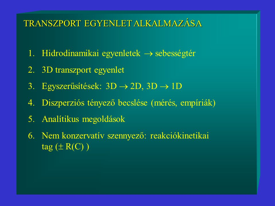 TRANSZPORT EGYENLET ALKALMAZÁSA 1.Hidrodinamikai egyenletek  sebességtér 2.3D transzport egyenlet 3.Egyszerűsítések: 3D  2D, 3D  1D 4.Diszperziós tényező becslése (mérés, empíriák) 5.Analítikus megoldások 6.Nem konzervatív szennyező: reakciókinetikai tag (  R(C) )