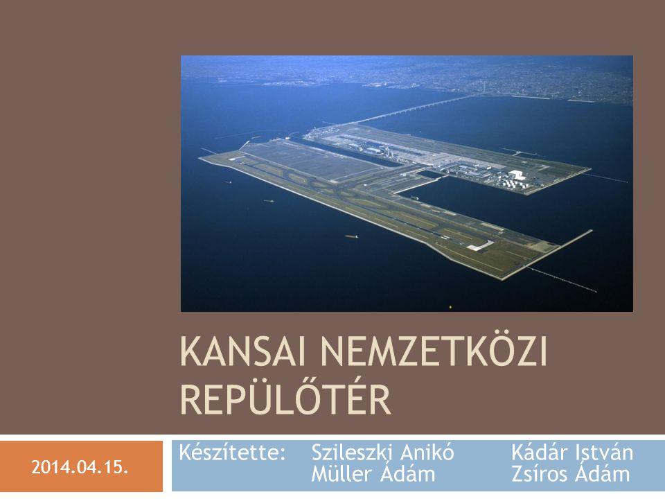 KANSAI NEMZETKÖZI REPÜLŐTÉR Készítette: Szileszki Anikó Kádár István Müller Ádám Zsíros Ádám 2014.04.15.