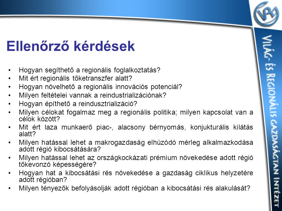 Ellenőrző kérdések Hogyan segíthető a regionális foglalkoztatás? Mit ért regionális tőketranszfer alatt? Hogyan növelhető a regionális innovációs pote