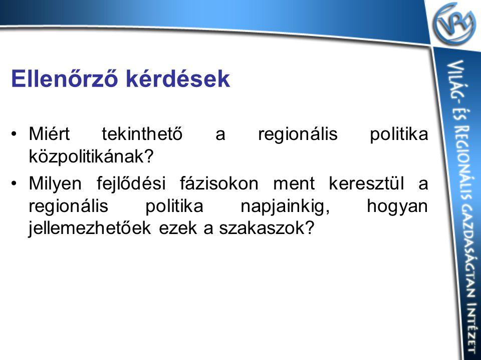 Ellenőrző kérdések Miért tekinthető a regionális politika közpolitikának? Milyen fejlődési fázisokon ment keresztül a regionális politika napjainkig,