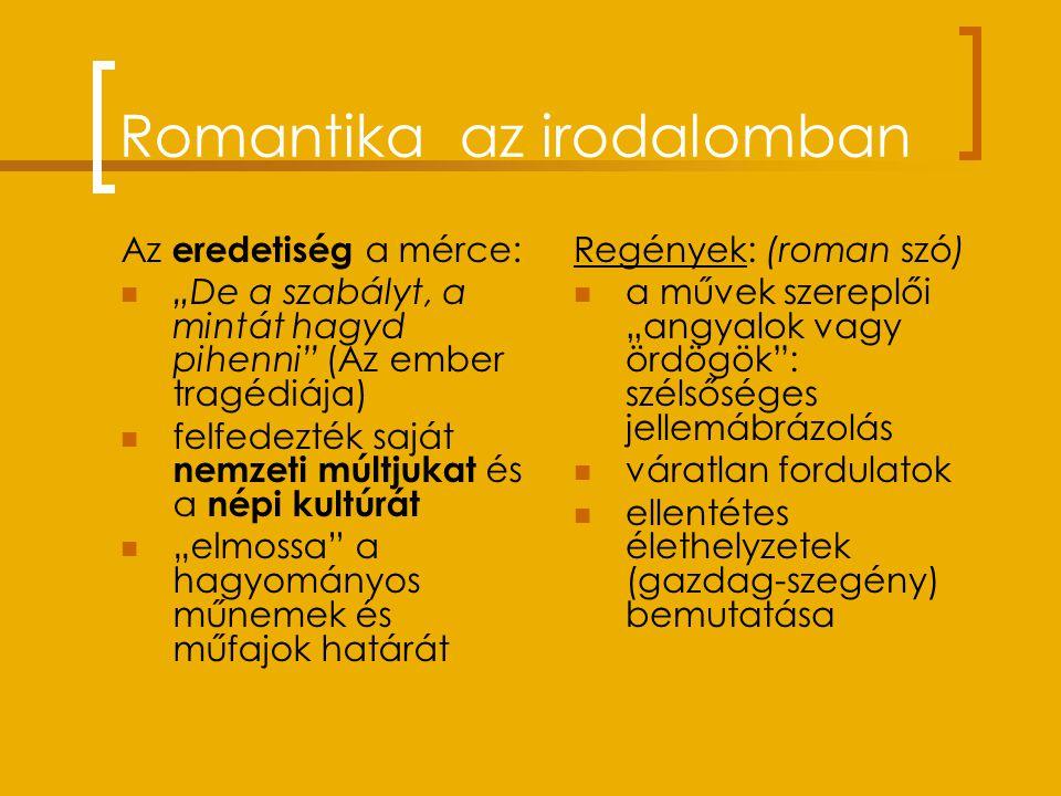"""Romantika az irodalomban Az eredetiség a mérce: """"De a szabályt, a mintát hagyd pihenni (Az ember tragédiája) felfedezték saját nemzeti múltjukat és a népi kultúrát """"elmossa a hagyományos műnemek és műfajok határát Regények: (roman szó) a művek szereplői """"angyalok vagy ördögök : szélsőséges jellemábrázolás váratlan fordulatok ellentétes élethelyzetek (gazdag-szegény) bemutatása"""