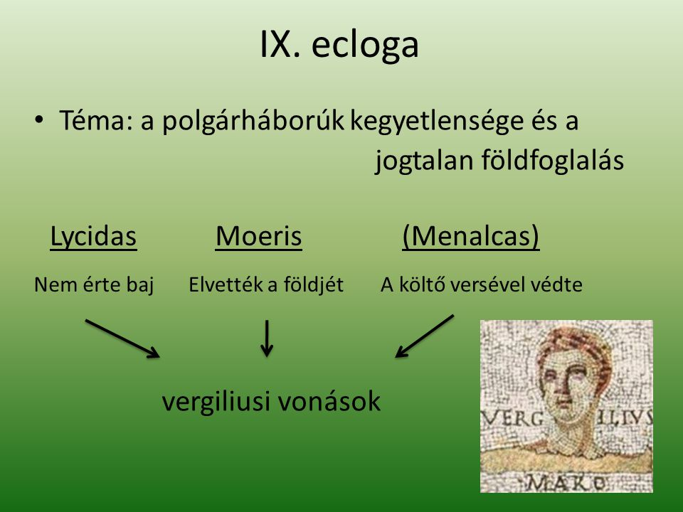IX. ecloga Téma: a polgárháborúk kegyetlensége és a jogtalan földfoglalás LycidasMoeris(Menalcas) Nem érte bajElvették a földjétA költő versével védte