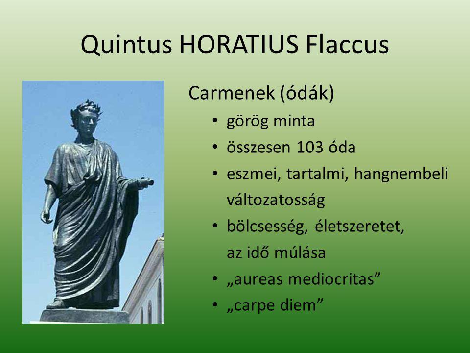 Quintus HORATIUS Flaccus Carmenek (ódák) görög minta összesen 103 óda eszmei, tartalmi, hangnembeli változatosság bölcsesség, életszeretet, az idő múl