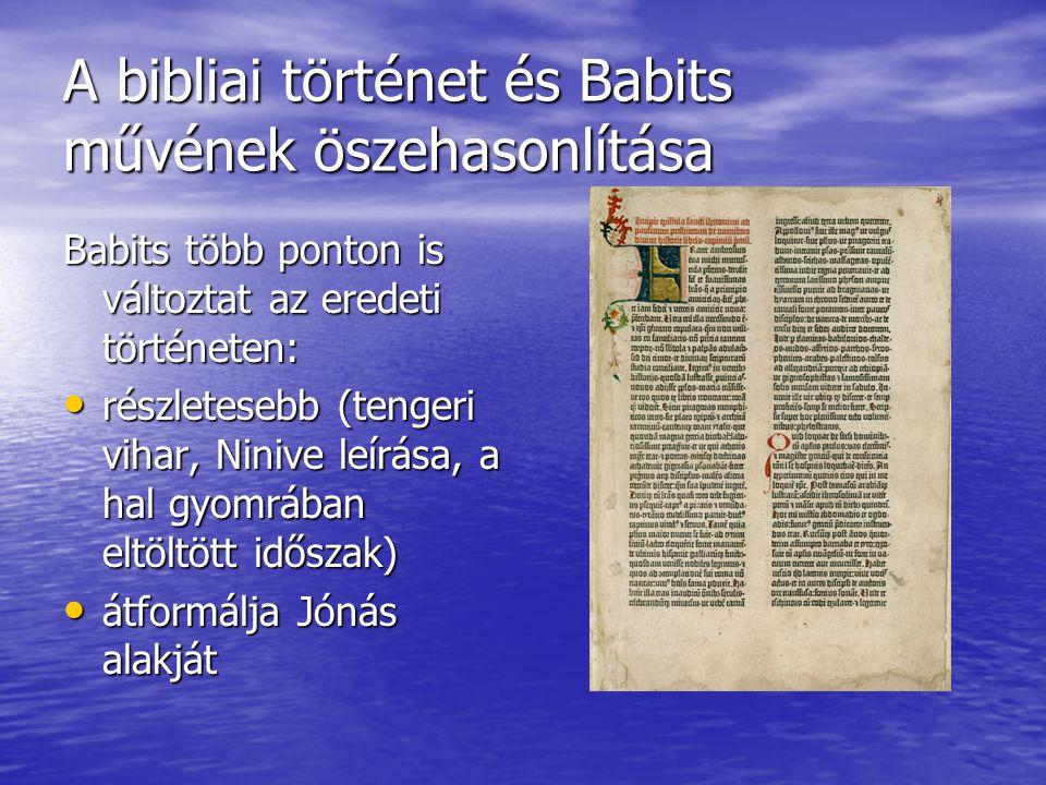 A bibliai történet és Babits művének öszehasonlítása Babits több ponton is változtat az eredeti történeten: részletesebb (tengeri vihar, Ninive leírása, a hal gyomrában eltöltött időszak) részletesebb (tengeri vihar, Ninive leírása, a hal gyomrában eltöltött időszak) átformálja Jónás alakját átformálja Jónás alakját