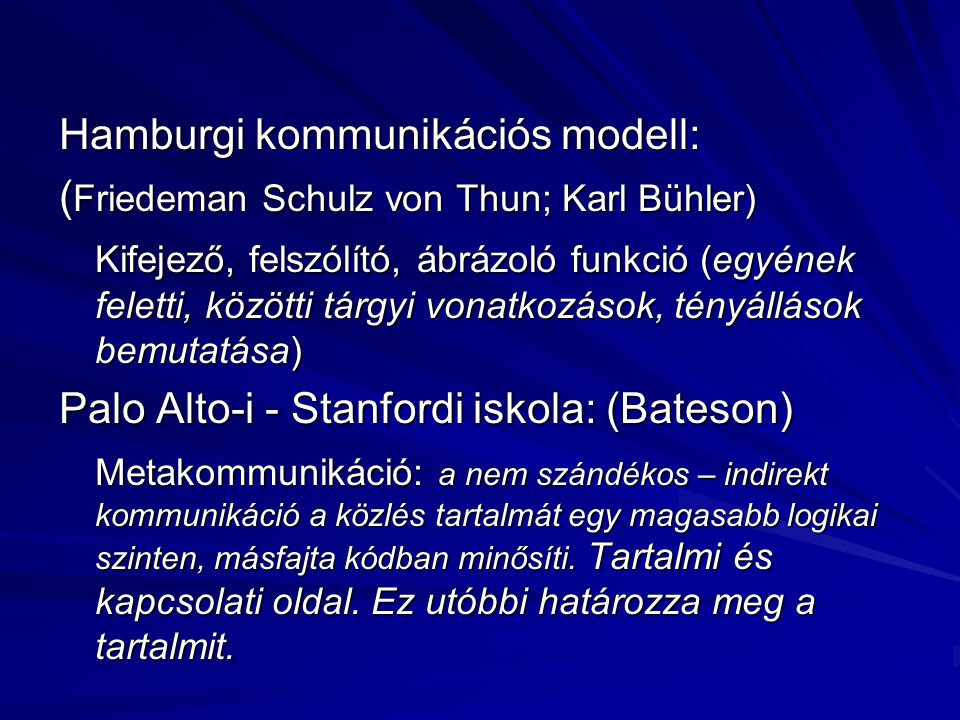 Hamburgi kommunikációs modell: ( Friedeman Schulz von Thun; Karl Bühler) Kifejező, felszólító, ábrázoló funkció (egyének feletti, közötti tárgyi vonatkozások, tényállások bemutatása) Palo Alto-i - Stanfordi iskola: (Bateson) Metakommunikáció: a nem szándékos – indirekt kommunikáció a közlés tartalmát egy magasabb logikai szinten, másfajta kódban minősíti.