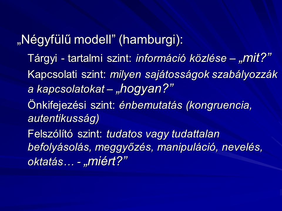 """""""Négyfülű modell"""" (hamburgi): Tárgyi - tartalmi szint: információ közlése – """"mit?"""" Kapcsolati szint: milyen sajátosságok szabályozzák a kapcsolatokat"""