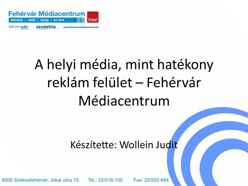 A helyi média, mint hatékony reklám felület – Fehérvár Médiacentrum Készítette: Wollein Judit