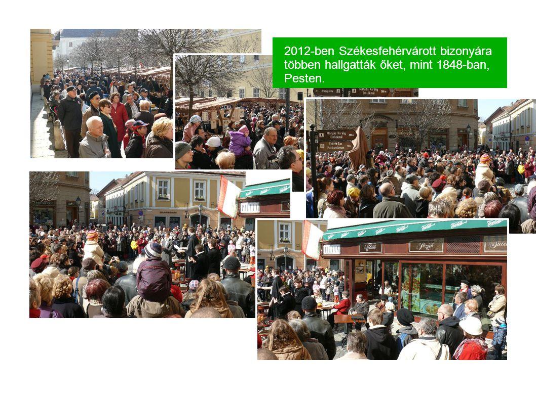 2012-ben Székesfehérvárott bizonyára többen hallgatták őket, mint 1848-ban, Pesten.