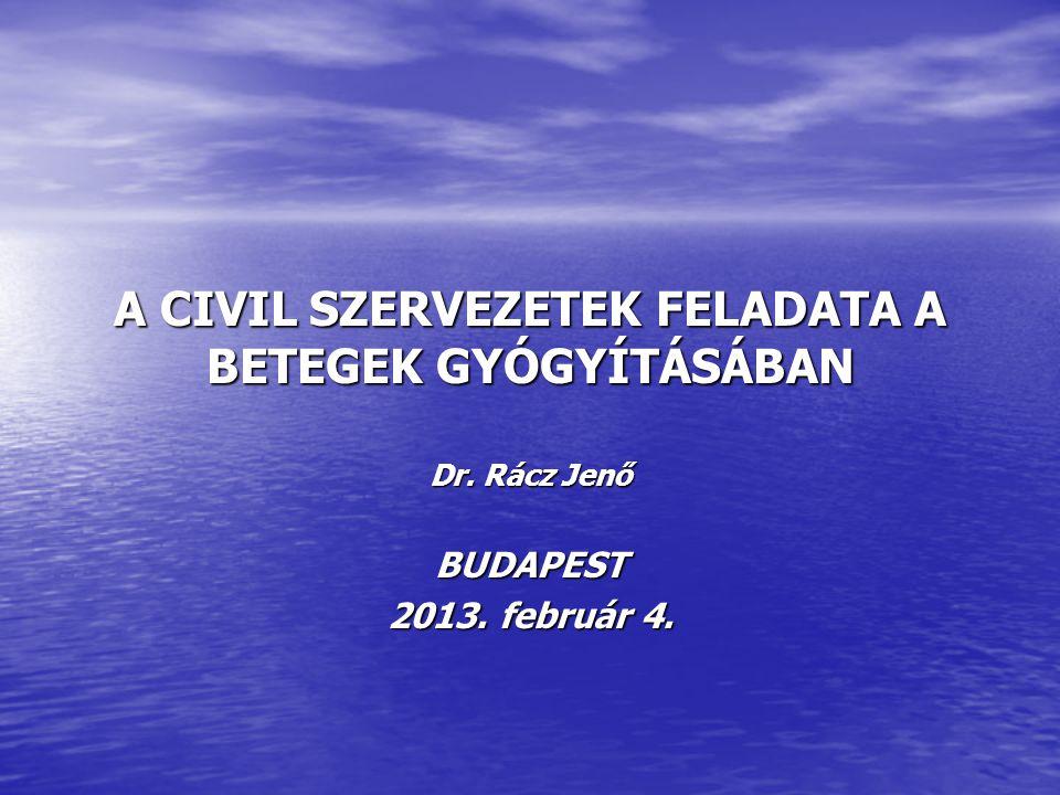 A CIVIL SZERVEZETEK FELADATA A BETEGEK GYÓGYÍTÁSÁBAN Dr. Rácz Jenő BUDAPEST 2013. február 4.