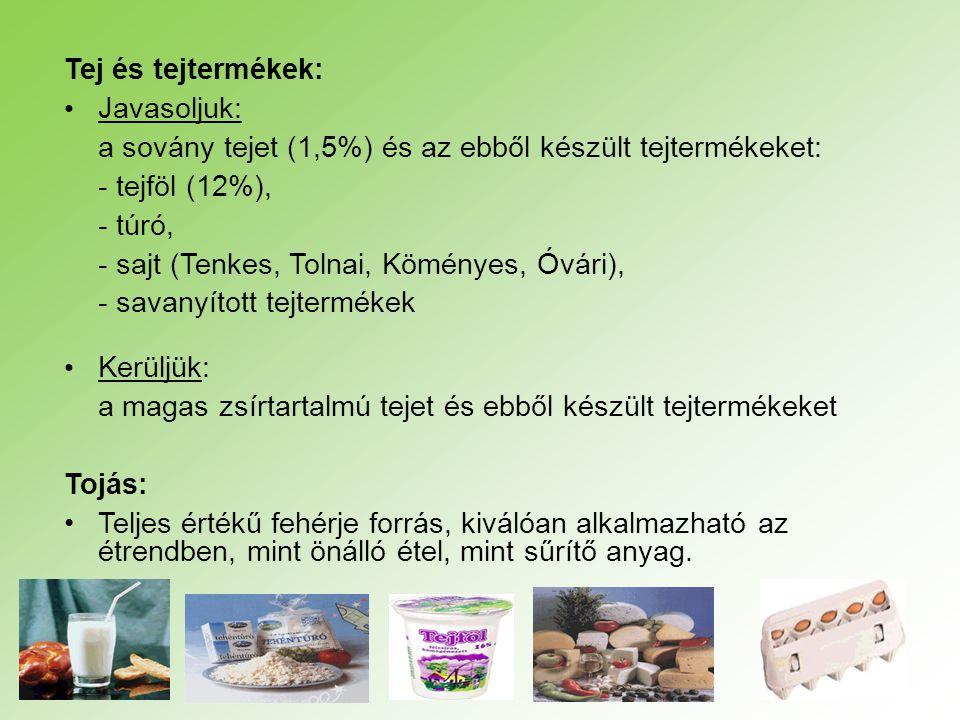 Tej és tejtermékek: Javasoljuk: a sovány tejet (1,5%) és az ebből készült tejtermékeket: - tejföl (12%), - túró, - sajt (Tenkes, Tolnai, Köményes, Óvá
