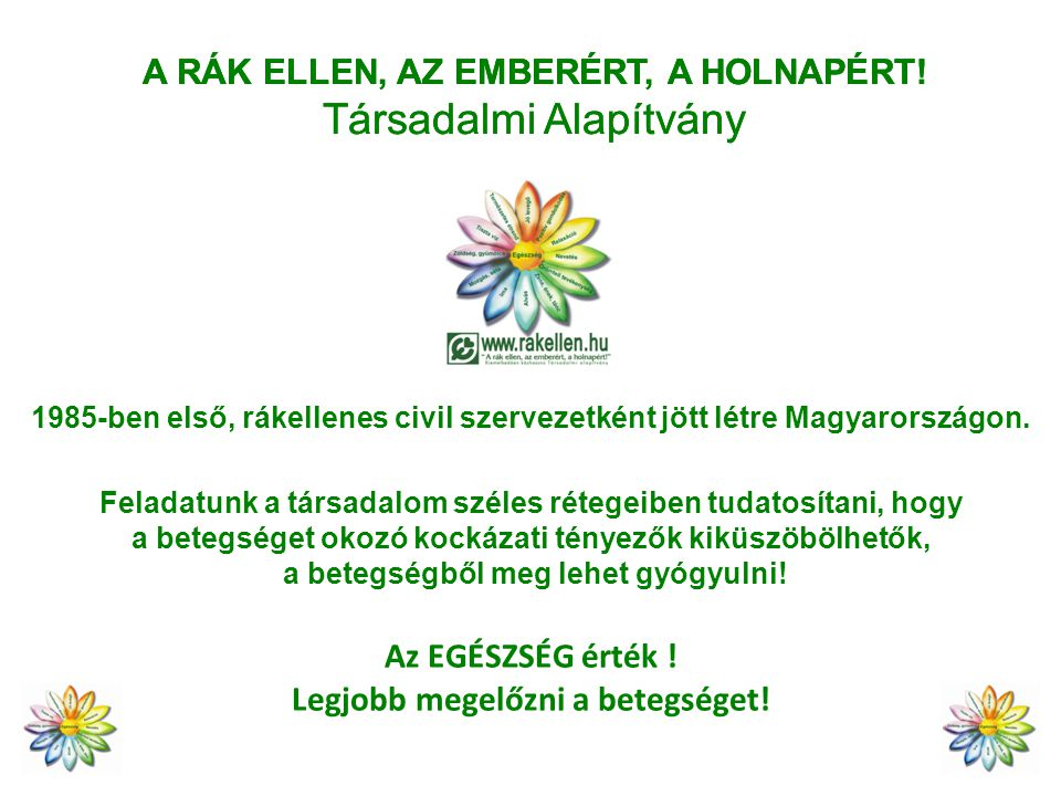 A RÁK ELLEN, AZ EMBERÉRT, A HOLNAPÉRT! Társadalmi Alapítvány 1985-ben első, rákellenes civil szervezetként jött létre Magyarországon. Feladatunk a tár