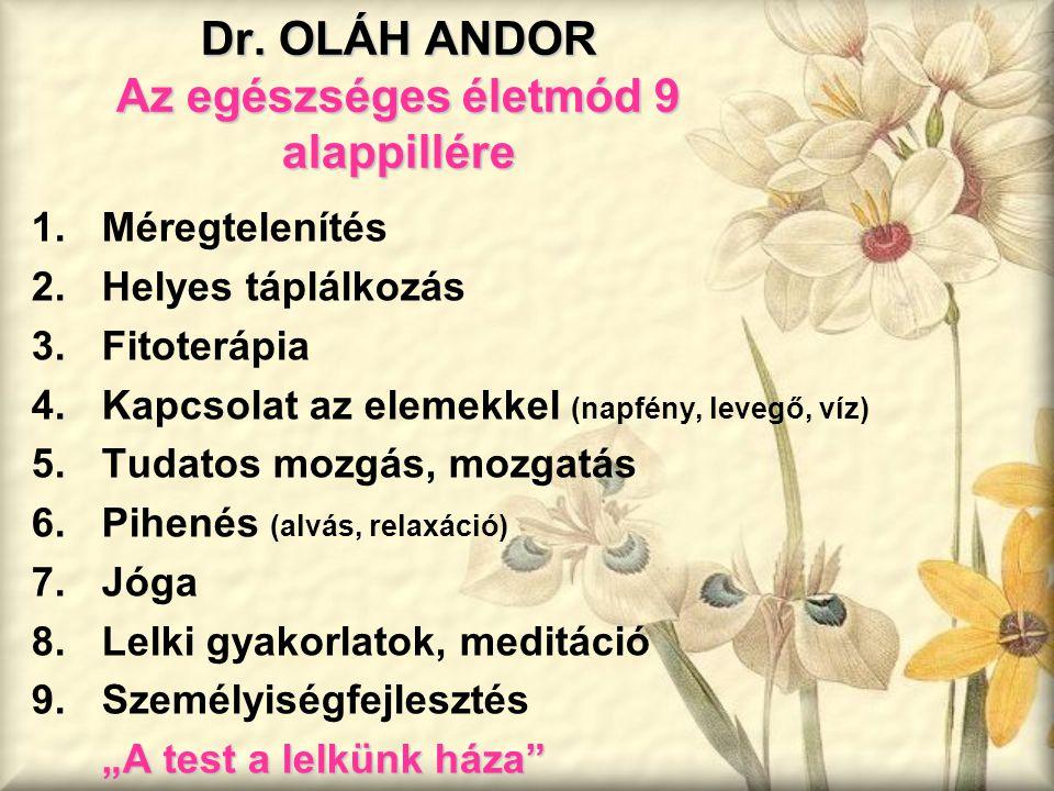 Dr. OLÁH ANDOR Az egészséges életmód 9 alappillére 1.Méregtelenítés 2.Helyes táplálkozás 3.Fitoterápia 4.Kapcsolat az elemekkel (napfény, levegő, víz)