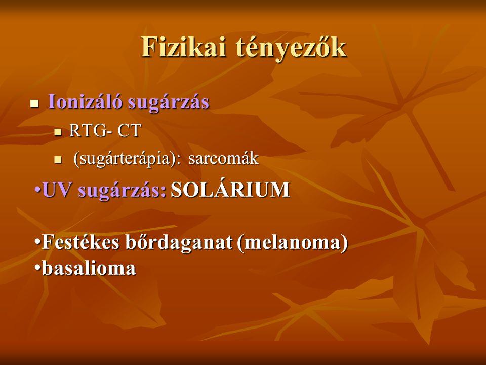 Fizikai tényezők Ionizáló sugárzás Ionizáló sugárzás RTG- CT RTG- CT (sugárterápia): sarcomák (sugárterápia): sarcomák UV sugárzás: SOLÁRIUM UV sugárzás: SOLÁRIUM Festékes bőrdaganat (melanoma) Festékes bőrdaganat (melanoma) basalioma basalioma