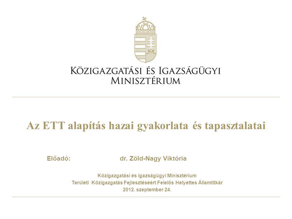 Az ETT alapítás hazai gyakorlata és tapasztalatai Előadó: dr. Zöld-Nagy Viktória Közigazgatási és Igazságügyi Minisztérium Területi Közigazgatás Fejle