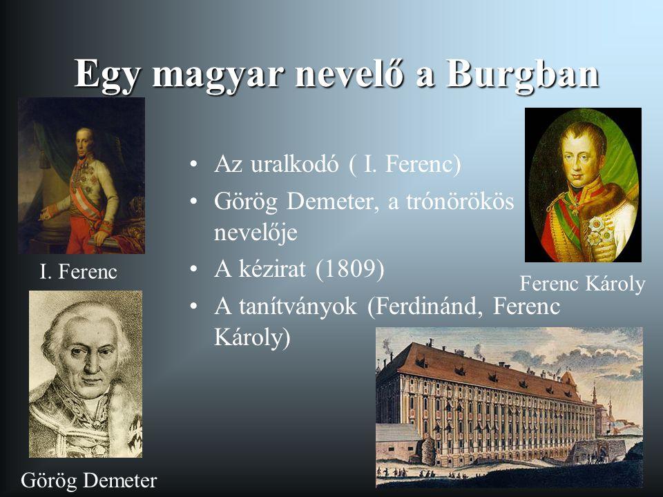 Egy magyar nevelő a Burgban Az uralkodó ( I. Ferenc) Görög Demeter, a trónörökös nevelője A kézirat (1809) A tanítványok (Ferdinánd, Ferenc Károly) I.