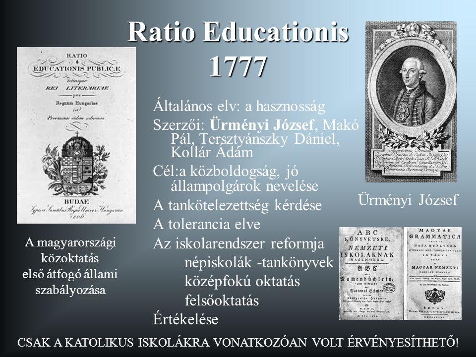 Ratio Educationis 1777 Általános elv: a hasznosság Szerzői: Ürményi József, Makó Pál, Tersztyánszky Dániel, Kollár Ádám Cél:a közboldogság, jó állampo