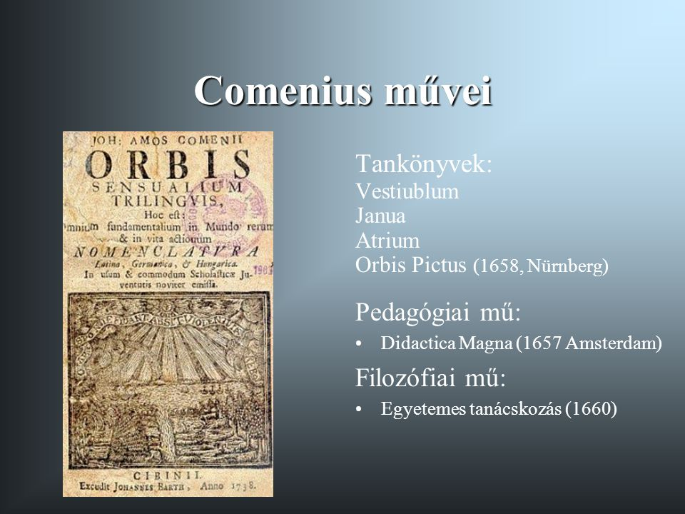 Comenius művei Tankönyvek: Vestiublum Janua Atrium Orbis Pictus (1658, Nürnberg) Pedagógiai mű: Didactica Magna (1657 Amsterdam) Filozófiai mű: Egyete