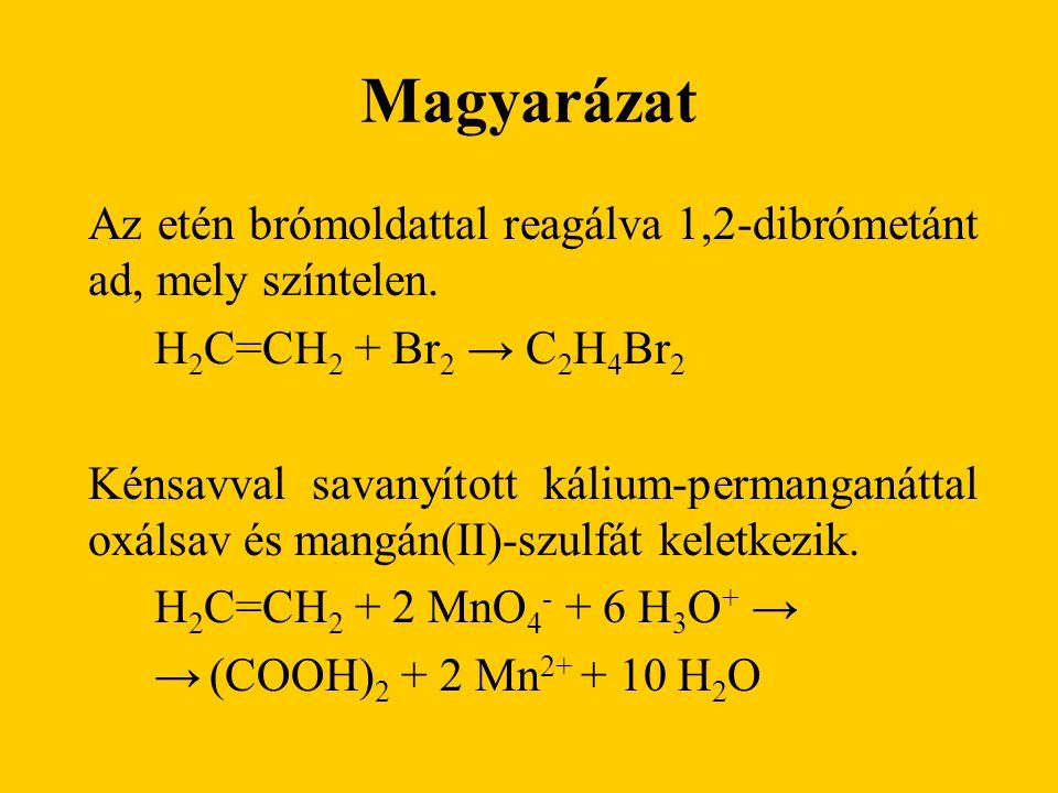 Magyarázat Az etén brómoldattal reagálva 1,2-dibrómetánt ad, mely színtelen. H 2 C=CH 2 + Br 2 → C 2 H 4 Br 2 Kénsavval savanyított kálium-permanganát