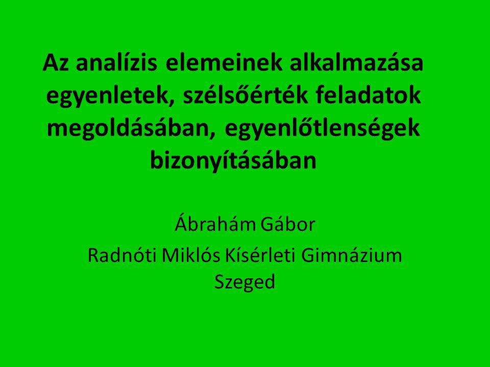 Az analízis elemeinek alkalmazása egyenletek, szélsőérték feladatok megoldásában, egyenlőtlenségek bizonyításában Ábrahám Gábor Radnóti Miklós Kísérle