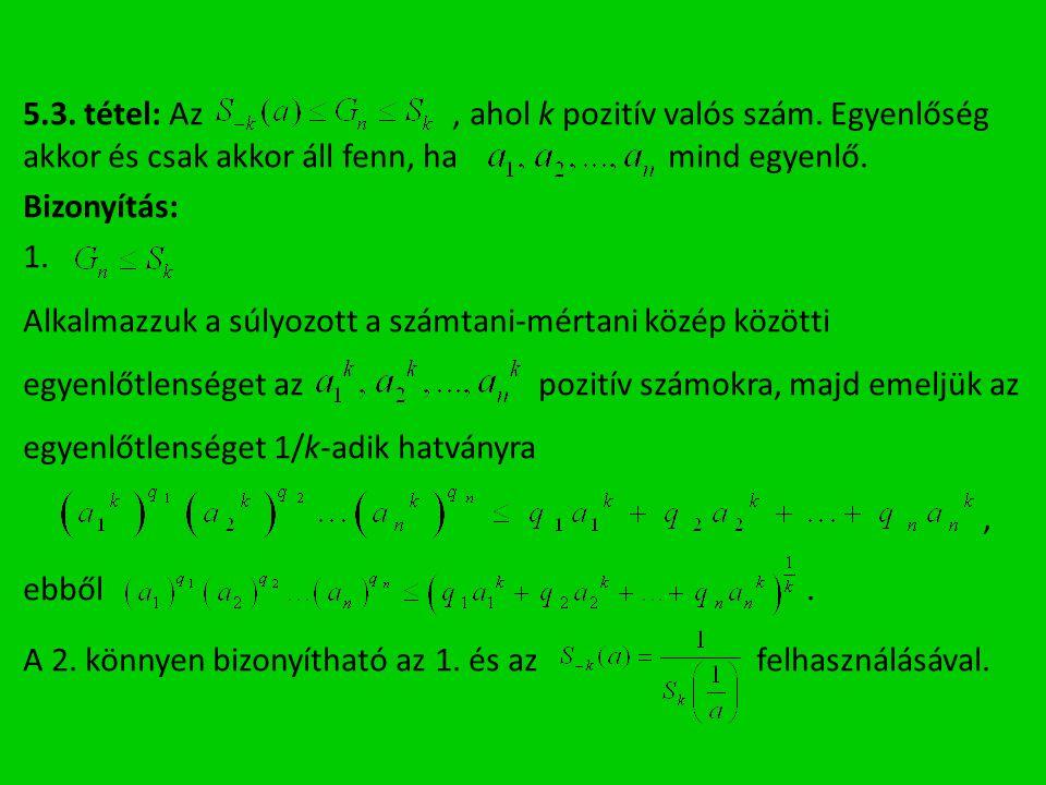 5.3. tétel: Az, ahol k pozitív valós szám. Egyenlőség akkor és csak akkor áll fenn, ha mind egyenlő. Bizonyítás: 1. Alkalmazzuk a súlyozott a számtani