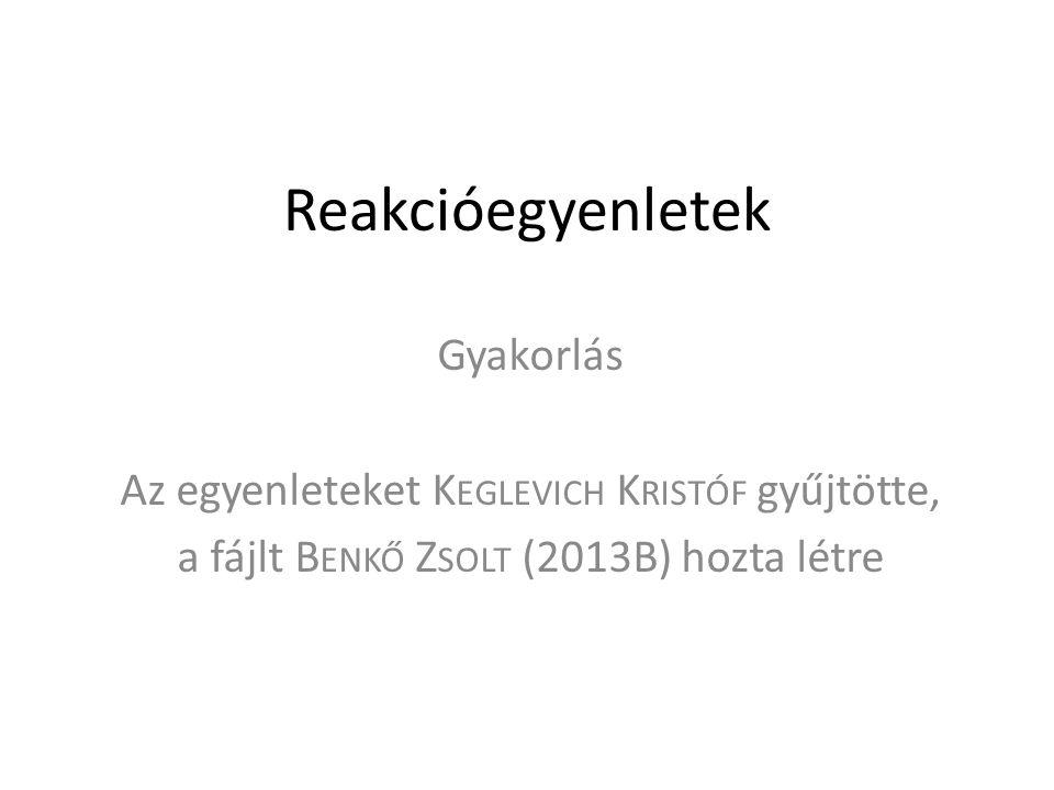 Reakcióegyenletek Gyakorlás Az egyenleteket K EGLEVICH K RISTÓF gyűjtötte, a fájlt B ENKŐ Z SOLT (2013B) hozta létre