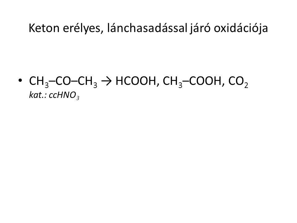 Keton erélyes, lánchasadással járó oxidációja CH 3 –CO–CH 3 → HCOOH, CH 3 –COOH, CO 2 kat.: ccHNO 3