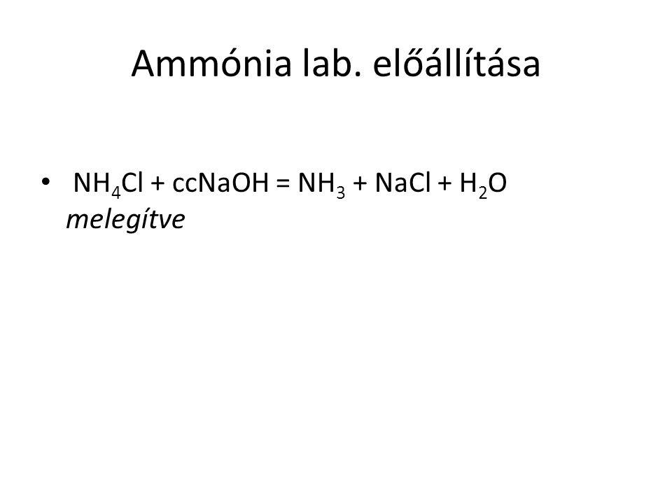 Ammónia lab. előállítása NH 4 Cl + ccNaOH = NH 3 + NaCl + H 2 O melegítve