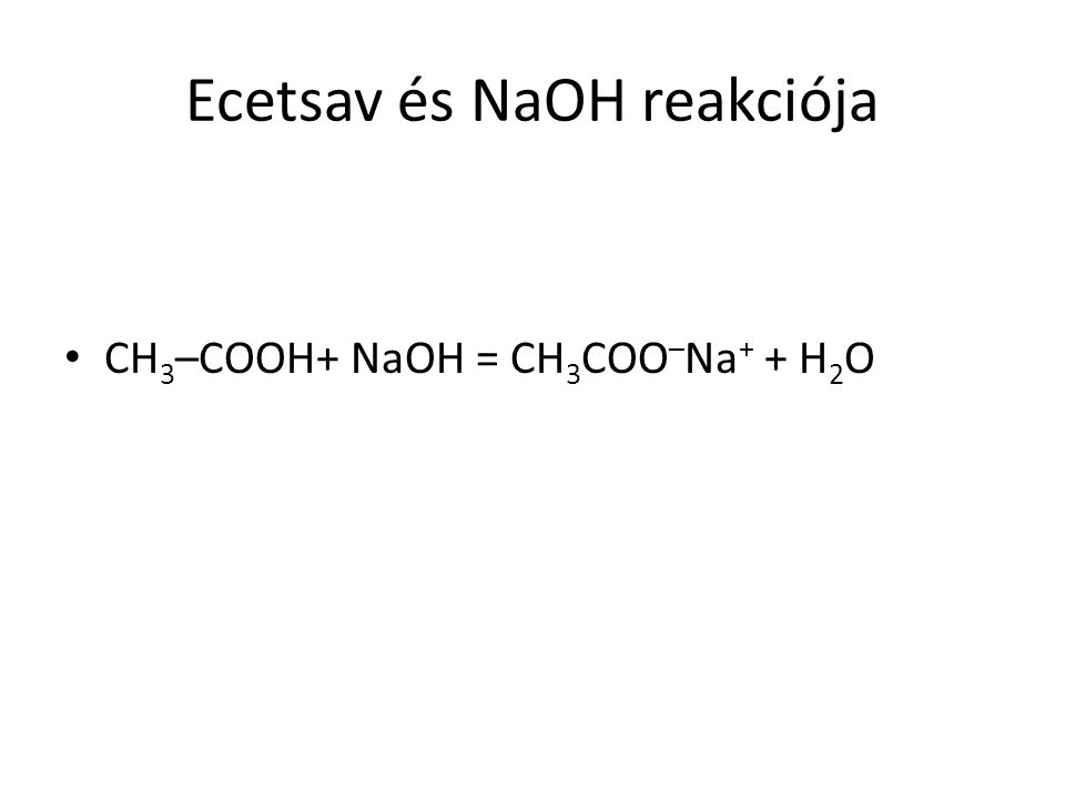 Ecetsav és NaOH reakciója CH 3 –COOH+ NaOH = CH 3 COO – Na + + H 2 O