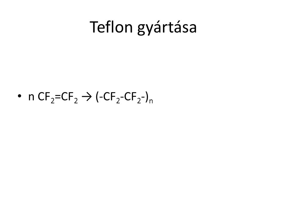 Teflon gyártása n CF 2 =CF 2 → (-CF 2 -CF 2 -) n